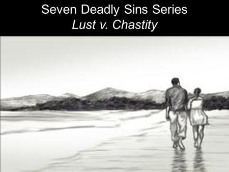 Seven Deadly Sins Series Lust v. Chastity. LUST: Unrestrained, obsessive desire for sex, money, fame or power. Illicit, compulsive or lecherous appetites.