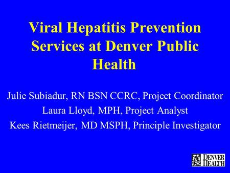 Viral Hepatitis Prevention Services at Denver Public Health Julie Subiadur, RN BSN CCRC, Project Coordinator Laura Lloyd, MPH, Project Analyst Kees Rietmeijer,