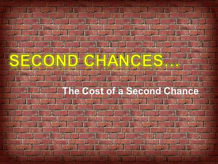 The Cost of a Second Chance. Last Few Weeks…. Things to Remember…. … we were created with purpose … everyone has value … God actually knows us, not just.