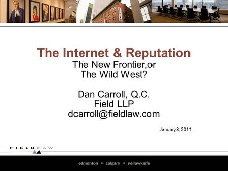 The Internet & Reputation The New Frontier,or The Wild West? Dan Carroll, Q.C. Field LLP January 8, 2011.