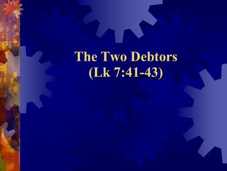 The Two Debtors (Lk 7:41-43).  Do you appreciate what Jesus has done for you?  Does your service and devotion to Jesus demonstrate the true extent of.