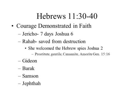 Hebrews 11:30-40 Courage Demonstrated in Faith –Jericho- 7 days Joshua 6 –Rahab- saved from destruction She welcomed the Hebrew spies Joshua 2 –Prostitute,