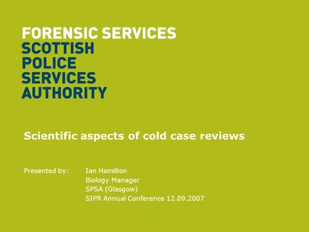 Scientific aspects of cold case reviews Presented by: Ian Hamilton Biology Manager SPSA (Glasgow) SIPR Annual Conference 12.09.2007.