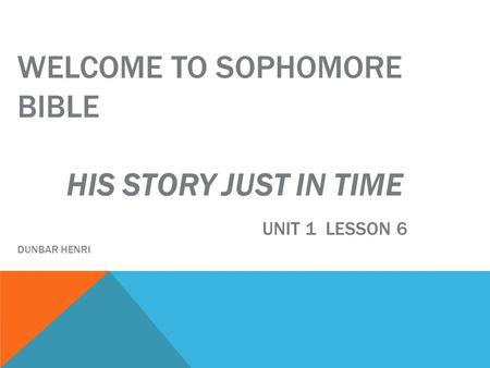 WELCOME TO SOPHOMORE BIBLE HIS STORY JUST IN TIME UNIT 1 LESSON 6 DUNBAR HENRI.