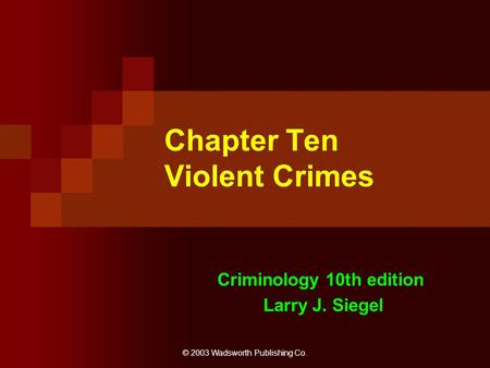 © 2003 Wadsworth Publishing Co. Chapter Ten Violent Crimes Criminology 10th edition Larry J. Siegel.