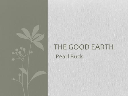 Pearl Buck THE GOOD EARTH. Pearl Buck Born in 1892 Grew up in China and lived there for many years Wrote dozens of novels and stories Published The Good.