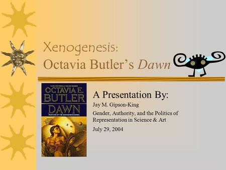 Xenogenesis: Octavia Butler's Dawn A Presentation By: Jay M. Gipson-King Gender, Authority, and the Politics of Representation in Science & Art July 29,
