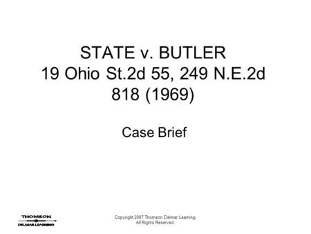 Copyright 2007 Thomson Delmar Learning. All Rights Reserved. STATE v. BUTLER 19 Ohio St.2d 55, 249 N.E.2d 818 (1969) Case Brief.