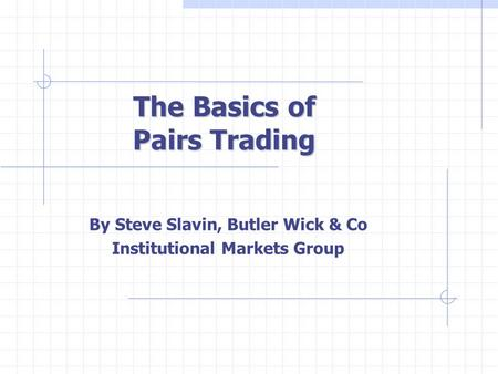 The Basics of Pairs Trading By Steve Slavin, Butler Wick & Co Institutional Markets Group.