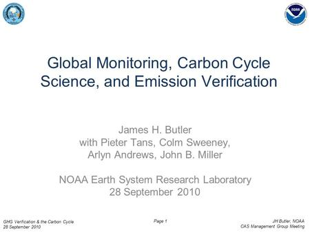 GHG Verification & the Carbon Cycle 28 September 2010 JH Butler, NOAA CAS Management Group Meeting Page 1 Global Monitoring, Carbon Cycle Science, and.
