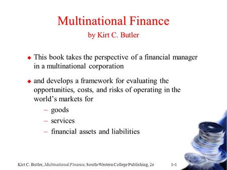 Kirt C. Butler, Multinational Finance, South-Western College Publishing, 2e 1-1 Multinational Finance by Kirt C. Butler u This book takes the perspective.
