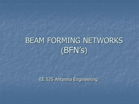 BEAM FORMING NETWORKS ( BFN's ) EE 525 Antenna Engineering.