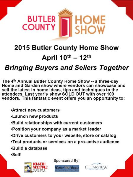2015 Butler County Home Show April 10 th – 12 th Bringing Buyers and Sellers Together The 4 th Annual Butler County Home Show -- a three-day Home and Garden.
