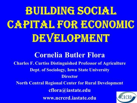 Building Social Capital for Economic Development Cornelia Butler Flora Charles F. Curtiss Distinguished Professor of Agriculture Dept. of Sociology, Iowa.