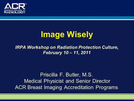 Image Wisely IRPA Workshop on Radiation Protection Culture, February 10 – 11, 2011 Priscilla F. Butler, M.S. Medical Physicist and Senior Director ACR.