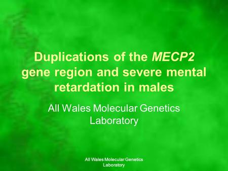 All Wales Molecular Genetics Laboratory Duplications of the MECP2 gene region and severe mental retardation in males All Wales Molecular Genetics Laboratory.