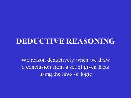 DEDUCTIVE REASONING We reason deductively when we draw a conclusion from a set of given facts using the laws of logic.