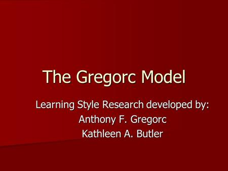 The Gregorc Model Learning Style Research developed by: Anthony F. Gregorc Kathleen A. Butler.
