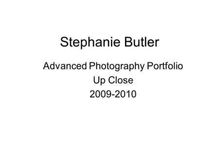 Stephanie Butler Advanced Photography Portfolio Up Close 2009-2010.