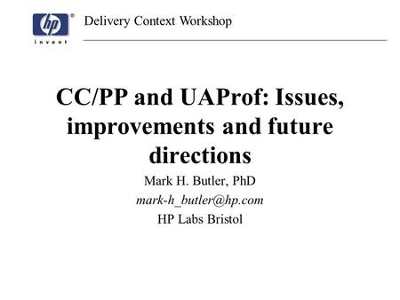 Delivery Context Workshop CC/PP and UAProf: Issues, improvements and future directions Mark H. Butler, PhD HP Labs Bristol.