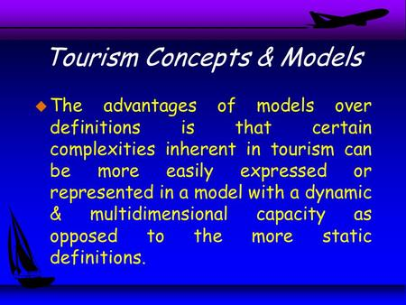 Tourism Concepts & Models u The advantages of models over definitions is that certain complexities inherent in tourism can be more easily expressed or.