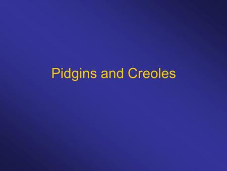 Pidgins and Creoles. A pidgin is a contact language that developed in a situation where speakers of different languages need a language to communicate.