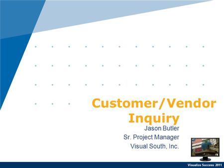 Visualize Success 2011 Jason Butler Sr. Project Manager Visual South, Inc. Customer/Vendor Inquiry.