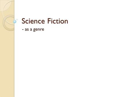 "Science Fiction - as a genre. Purpose of science fiction? ""Science fiction allows us to understand and experience our past, present, and future in terms."