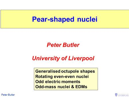 Peter Butler University of Liverpool Generalised octupole shapes Rotating even-even nuclei Odd electric moments Odd-mass nuclei & EDMs Pear-shaped nuclei.