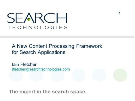 1 1 A New Content Processing Framework for Search Applications Iain Fletcher