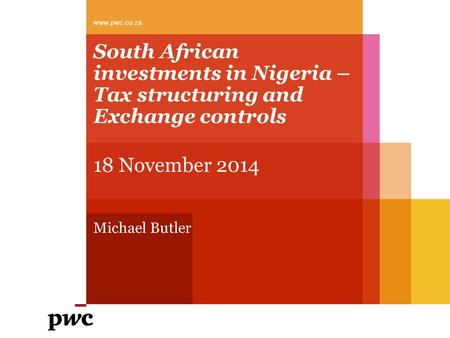 South African investments in Nigeria – Tax structuring and Exchange controls 18 November 2014 Michael Butler www.pwc.co.za.