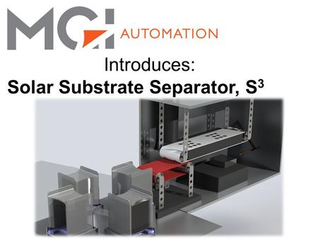 Introduces: Solar Substrate Separator, S 3. Solar Substrate Separation Equipment for separation of post wire saw substrate for delivery to batch processing.