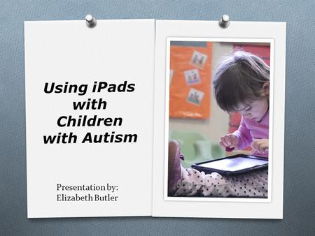 Presentation by: Elizabeth Butler Using iPads with Children with Autism.