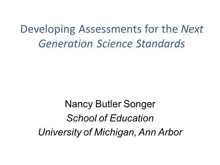 Developing Assessments for the Next Generation Science Standards Nancy Butler Songer School of Education University of Michigan, Ann Arbor.