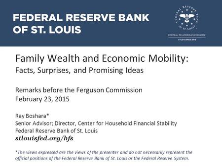 Family Wealth and Economic Mobility: Facts, Surprises, and Promising Ideas Remarks before the Ferguson Commission February 23, 2015 Ray Boshara* Senior.