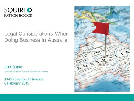 Legal Considerations When Doing Business in Australia Lisa Butler Admitted in Western Australia. Not Admitted in Texas. AACC Energy Conference 6 February.