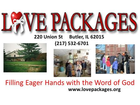 220 Union St Butler, IL 62015 (217) 532-6701 www.lovepackages.org Filling Eager Hands with the Word of God.