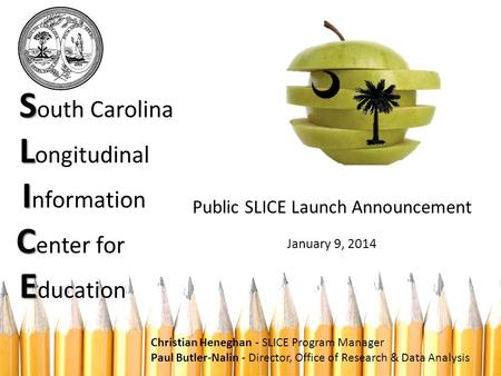 S L I C E S outh Carolina L ongitudinal I nformation C enter for E ducation Public SLICE Launch Announcement January 9, 2014 Christian Heneghan - SLICE.