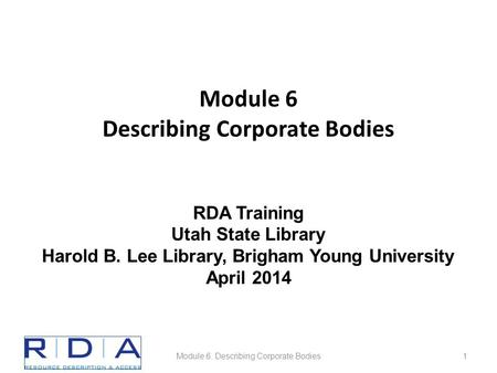 Module 6 Describing Corporate Bodies Module 6. Describing Corporate Bodies1 RDA Training Utah State Library Harold B. Lee Library, Brigham Young University.