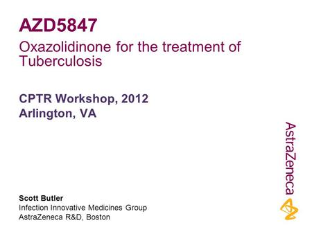 Scott Butler Infection Innovative Medicines Group AstraZeneca R&D, Boston CPTR Workshop, 2012 Arlington, VA AZD5847 Oxazolidinone for the treatment of.