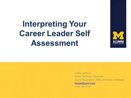 Interpreting Your Career Leader Self Assessment Louise Jackson Career Services Coordinator Alumni Association of the University of Michigan
