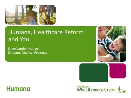 Humana, Healthcare Reform and You Dave Vanden Heuvel Director, Medical Products.