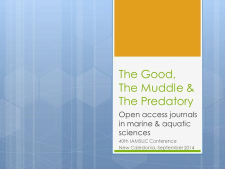 The Good, The Muddle & The Predatory Open access journals in marine & aquatic sciences 40th IAMSLIC Conference New Caledonia, September 2014.
