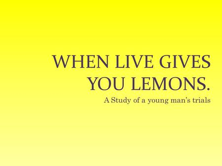 WHEN LIVE GIVES YOU LEMONS. A Study of a young man's trials.