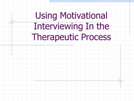 Using Motivational Interviewing In the Therapeutic Process.