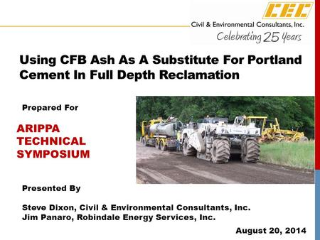 Using CFB Ash As A Substitute For Portland Cement In Full Depth Reclamation Presented By Steve Dixon, Civil & Environmental Consultants, Inc. Jim Panaro,