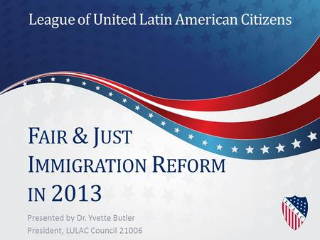 F AIR & J UST I MMIGRATION R EFORM IN 2013 Presented by Dr. Yvette Butler President, LULAC Council 21006 League of United Latin American Citizens.