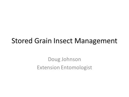 Stored Grain Insect Management Doug Johnson Extension Entomologist.