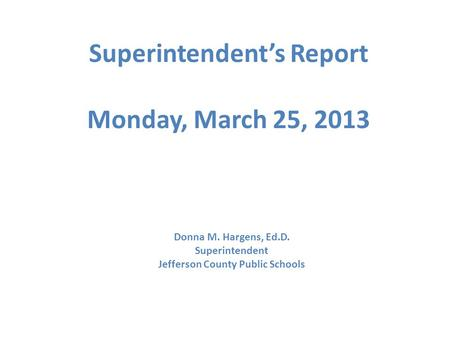 Superintendent's Report Monday, March 25, 2013 Donna M. Hargens, Ed.D. Superintendent Jefferson County Public Schools.
