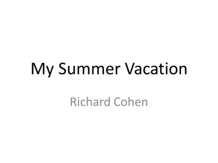 My Summer Vacation Richard Cohen. My Summer Vacation Outline Where we went - what we did, what we saw How much time it took What it cost.